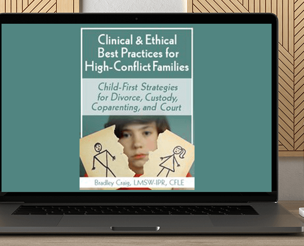 Bradley Craig - Clinical & Ethical Best Practices for High-Conflict Families: Child-First Strategies for Divorce