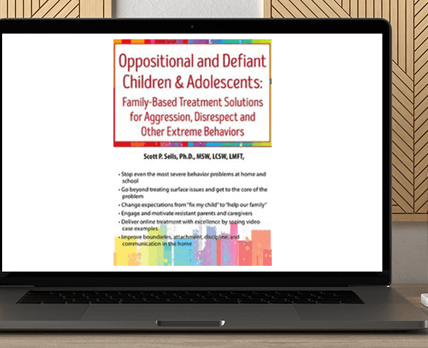Scott Sells - Oppositional and Defiant Children & Adolescents: Family-Based Treatment Solutions for Aggression