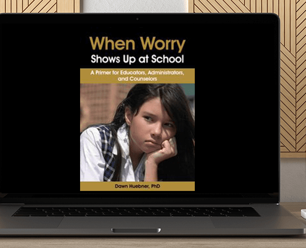 Dawn Huebner - When Worry Shows Up at School: A Primer for Educators