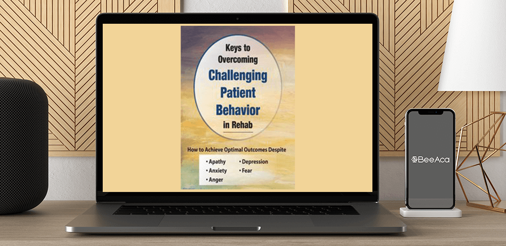 Benjamin White - Keys to Overcoming Challenging Patient Behavior in Rehab: How to Achieve Optimal Outcomes Despite Apathy